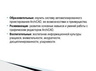 Образовательные: изучить систему автоматизированного проектирования ArchiCAD,