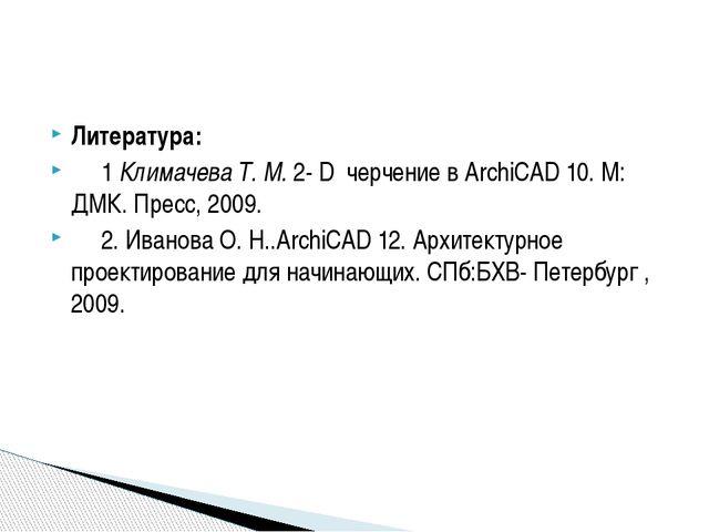 Литература: 1 Климачева Т. М. 2- D черчение в ArchiCAD 10. М: ДМК. Пресс, 200...