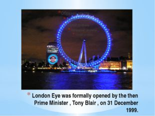 London Eye was formally opened by the then Prime Minister , Tony Blair , on 3