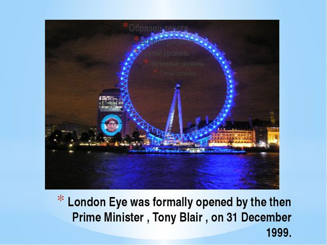 London Eye was formally opened by the then Prime Minister , Tony Blair , on 3...