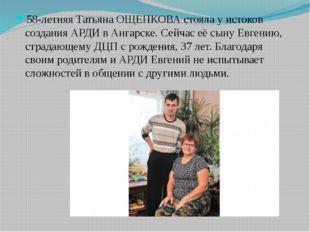58-летняя Татьяна ОЩЕПКОВА стояла у истоков создания АРДИ в Ангарске. Сейчас