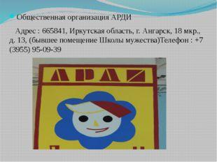 Общественная организация АРДИ Адрес : 665841, Иркутская область, г. Ангарск,