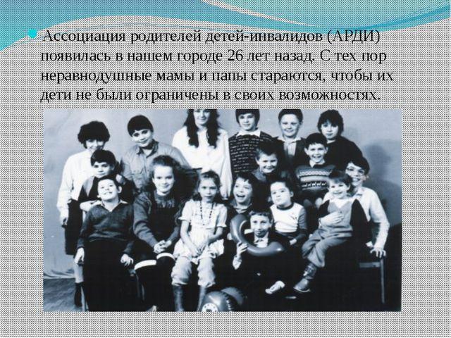 Ассоциация родителей детей-инвалидов (АРДИ) появилась в нашем городе 26 лет н...