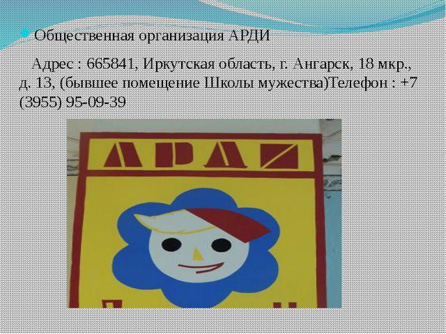 Общественная организация АРДИ Адрес : 665841, Иркутская область, г. Ангарск,...