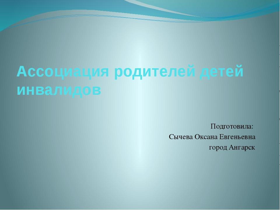 Ассоциация родителей детей инвалидов Подготовила: Сычева Оксана Евгеньевна го...