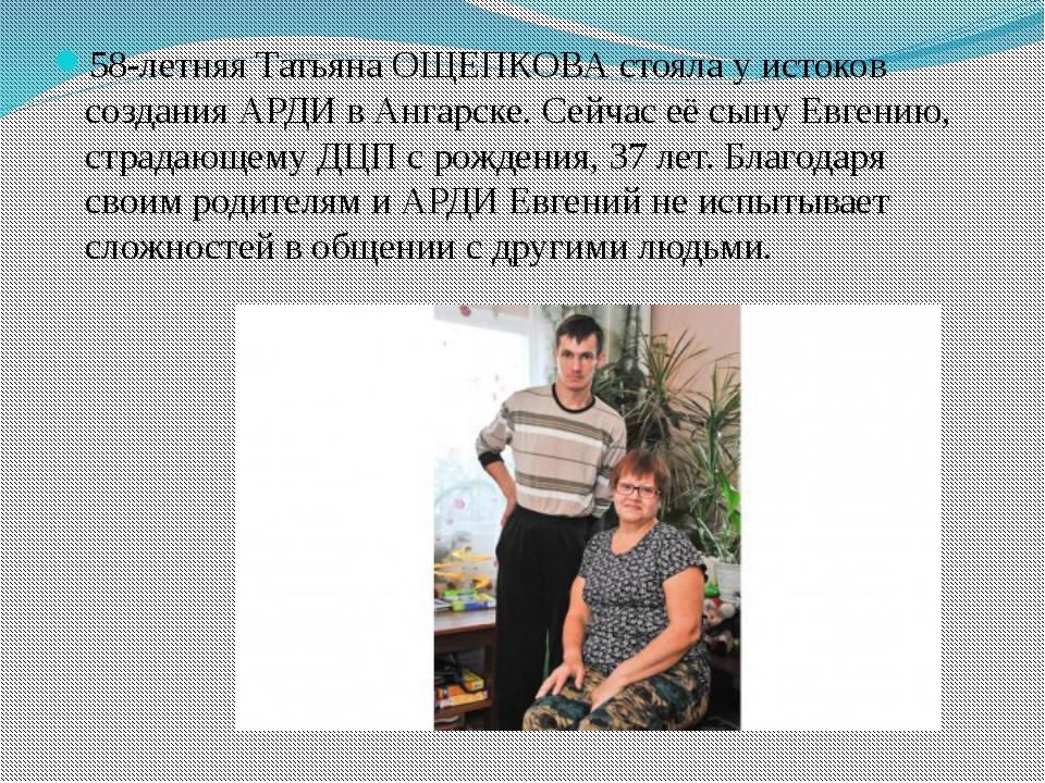 58-летняя Татьяна ОЩЕПКОВА стояла у истоков создания АРДИ в Ангарске. Сейчас...