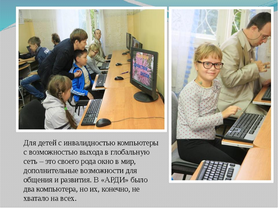 Для детей с инвалидностью компьютеры с возможностью выхода в глобальную сеть...
