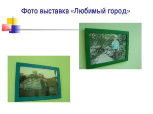 Фото выставка «Любимый город»