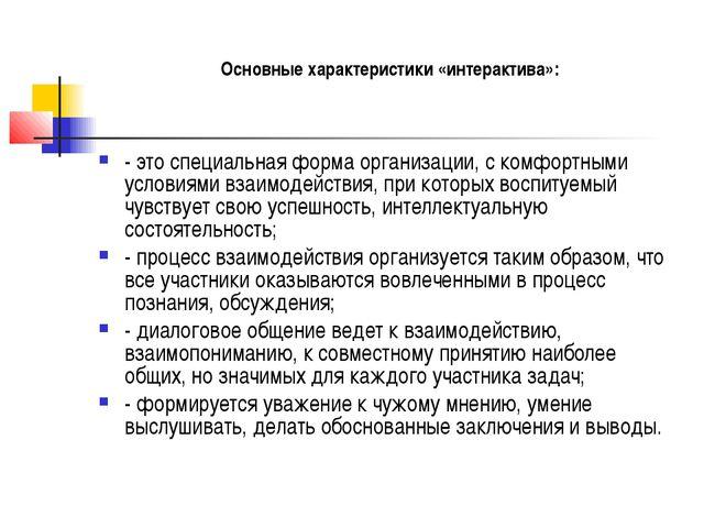Основные характеристики «интерактива»: - это специальная форма организации,...