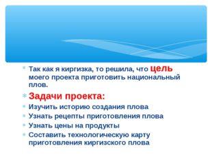 Так как я киргизка, то решила, что цель моего проекта приготовить национальны