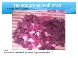 Технологический этап Способ приготовления: Рис.1 Нарезаем мясо небольшими бру