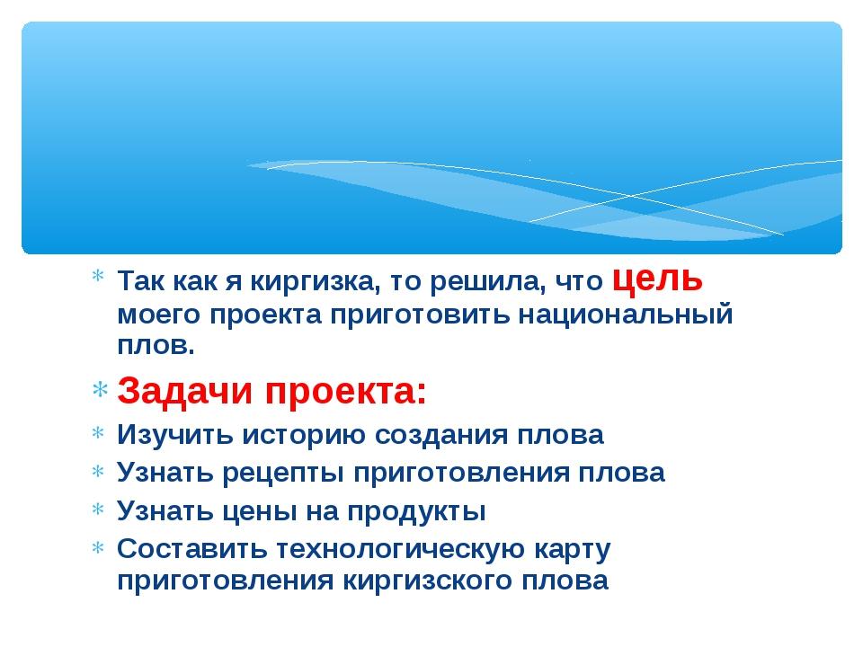 Так как я киргизка, то решила, что цель моего проекта приготовить национальны...