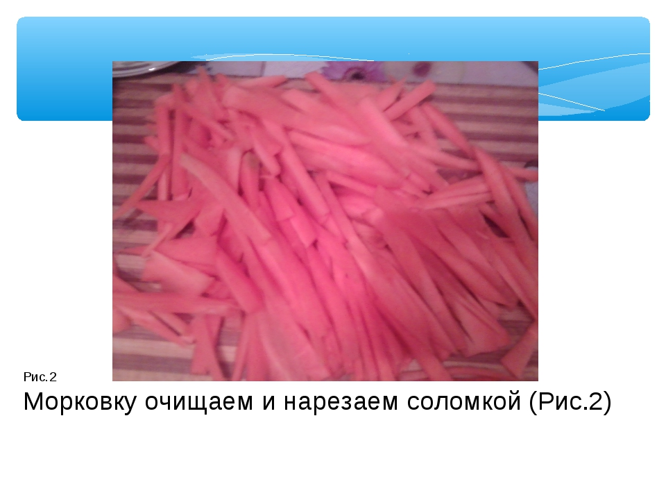 Рис.2 Морковку очищаем и нарезаем соломкой (Рис.2)
