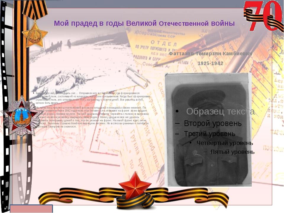 Мой прадед в годы Великой Отечественной войны Было всего ему семнадцать лет…...