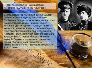 В 1903 познакомился с гимназисткой А.Горенко (будущей Анной Ахматовой). В 19