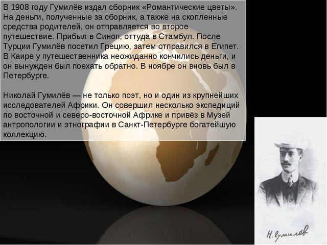 В 1908 году Гумилёв издал сборник «Романтические цветы». На деньги, полученны...