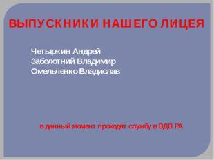 ВЫПУСКНИКИ НАШЕГО ЛИЦЕЯ Четыркин Андрей Заболотний Владимир Омельченко Владис