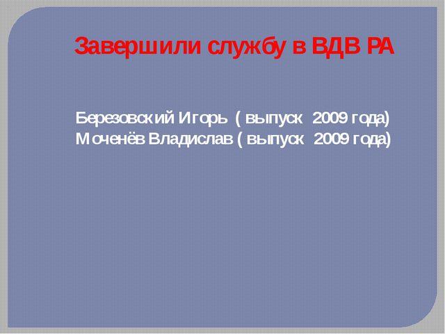 Завершили службу в ВДВ РА Березовский Игорь ( выпуск 2009 года) Моченёв Влади...