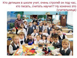 Кто детишек в школе учит, очень строгий он под час, кто писать, считать науч
