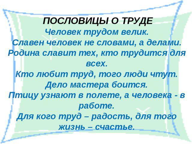 Человек трудом велик. Славен человек не словами, а делами. Родина славит тех,...