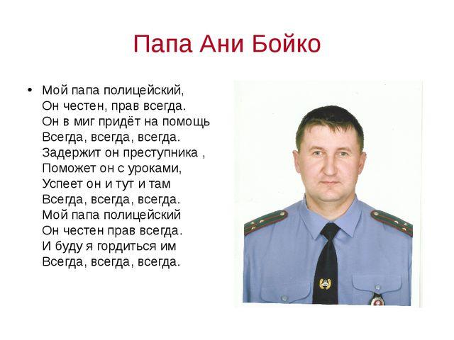 Папа Ани Бойко Мой папа полицейский, Он честен, прав всегда. Он в миг придёт...