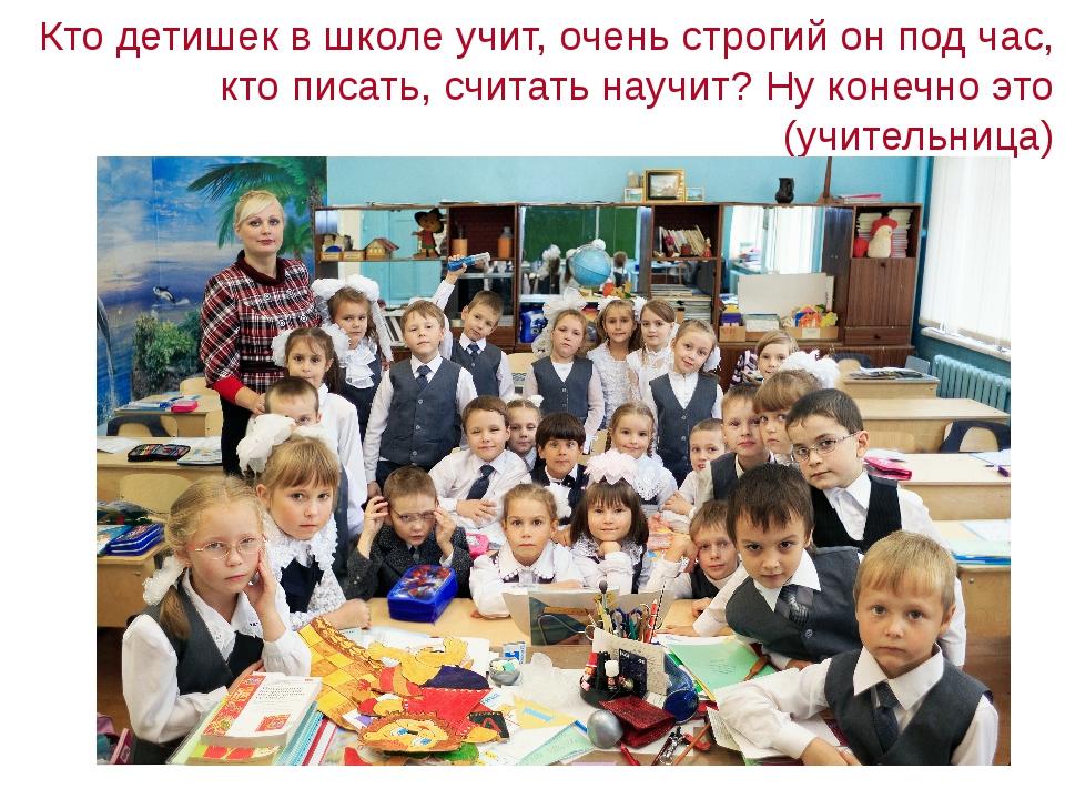 Кто детишек в школе учит, очень строгий он под час, кто писать, считать науч...