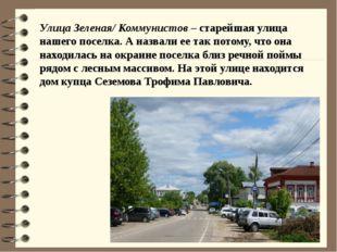 Улица Зеленая/ Коммунистов – старейшая улица нашего поселка. А назвали ее так
