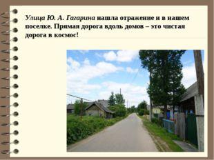 Улица Ю. А. Гагарина нашла отражение и в нашем поселке. Прямая дорога вдоль д