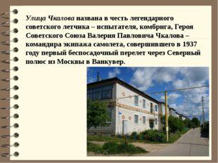 Улица Чкалова названа в честь легендарного советского летчика – испытателя, к