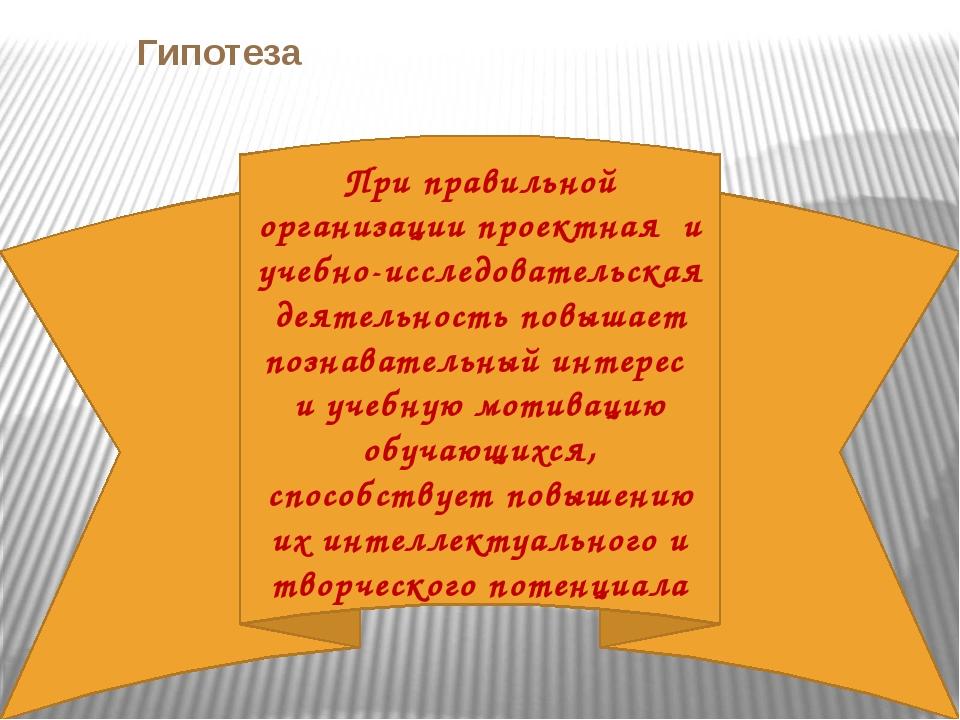 Гипотеза При правильной организации проектная и учебно-исследовательская деят...