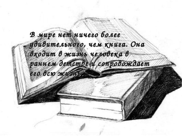 В мире нет ничего более удивительного, чем книга. Она входит в жизнь человека...
