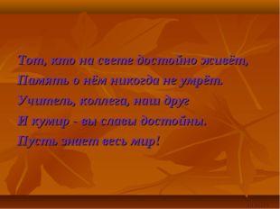Тот, кто на свете достойно живёт, Память о нём никогда не умрёт. Учитель, кол