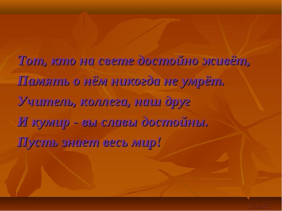 Тот, кто на свете достойно живёт, Память о нём никогда не умрёт. Учитель, кол...