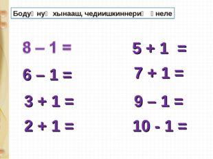 6 – 1 = 9 – 1 = 5 + 1 = 7 + 1 = 3 + 1 = 2 + 1 = 10 - 1 = Бодуңнуң хынааш, чед