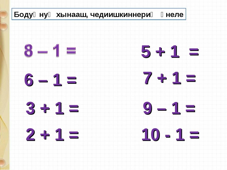 6 – 1 = 9 – 1 = 5 + 1 = 7 + 1 = 3 + 1 = 2 + 1 = 10 - 1 = Бодуңнуң хынааш, чед...