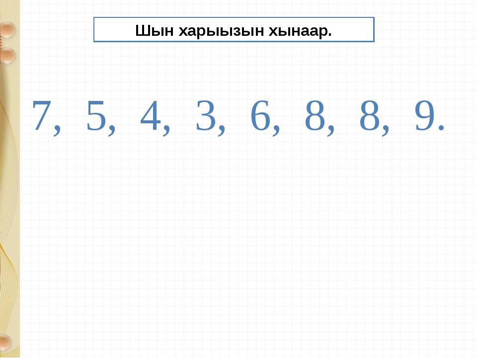 Шын харыызын хынаар. 7, 5, 4, 3, 6, 8, 8, 9.