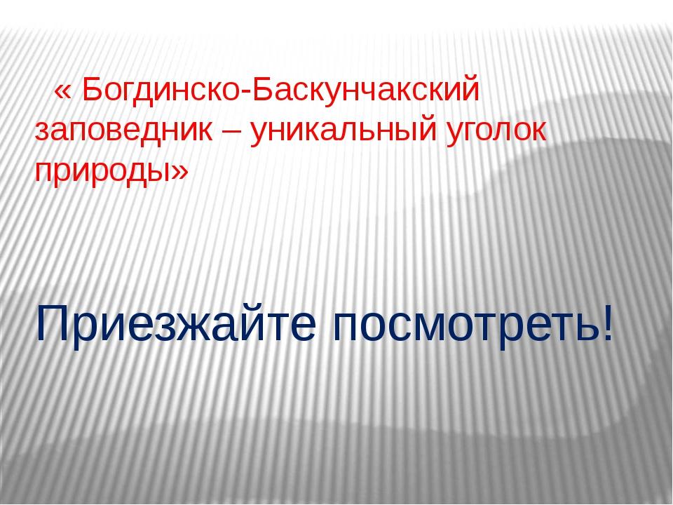 « Богдинско-Баскунчакский заповедник – уникальный уголок природы» Приезжайте...