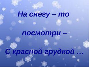 На снегу – то посмотри – С красной грудкой …