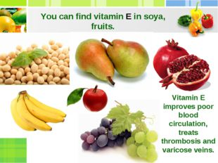 You can find vitamin E in soya, fruits. Vitamin E improves poor blood circula