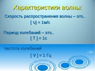 Характеристики волны: Cкорость распространения волны – это.. [ ] = 1м/с Пери