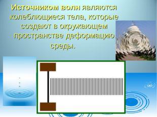Источником волн являются колеблющиеся тела, которые создают в окружающем прос