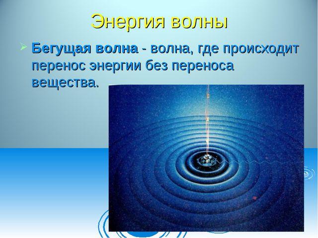 Энергия волны Бегущая волна - волна, где происходит перенос энергии без перен...