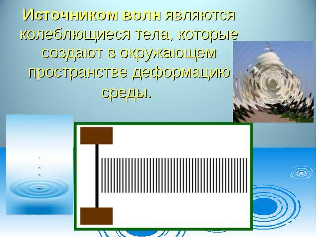 Источником волн являются колеблющиеся тела, которые создают в окружающем прос...