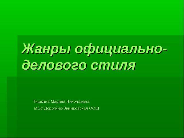 Жанры официально-делового стиля Тишкина Марина Николаевна МОУ Дорогино-Заимко...