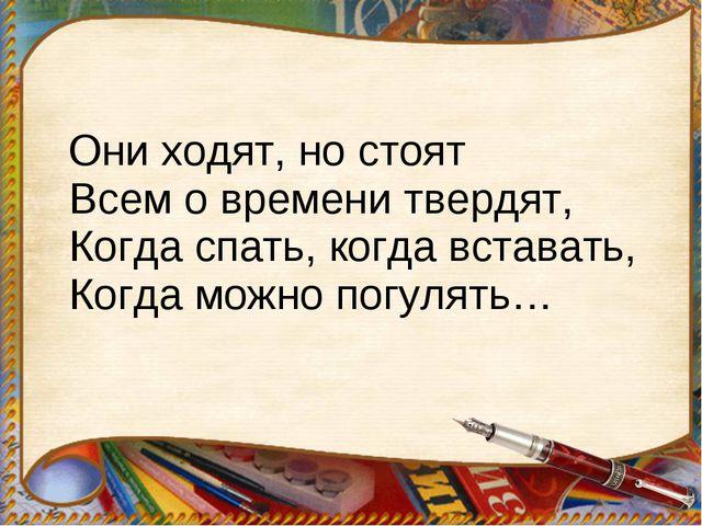 Они ходят, но стоят Всем о времени твердят, Когда спать, когда вставать, Ког...