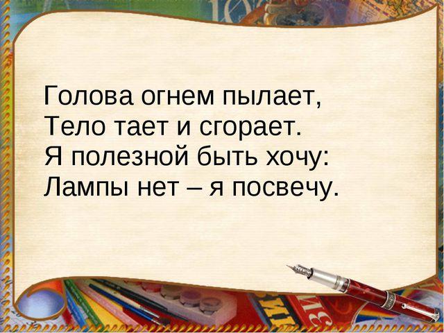 Голова огнем пылает, Тело тает и сгорает. Я полезной быть хочу: Лампы нет –...