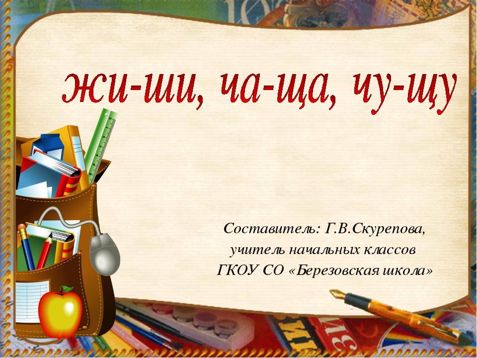 Составитель: Г.В.Скурепова, учитель начальных классов ГКОУ СО «Березовская шк...