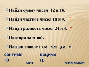 Найди сумму чисел 12 и 16. Найди частное чисел 18 и 9. Найди разность чисел 2