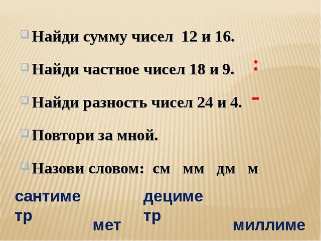 Найди сумму чисел 12 и 16. Найди частное чисел 18 и 9. Найди разность чисел 2...