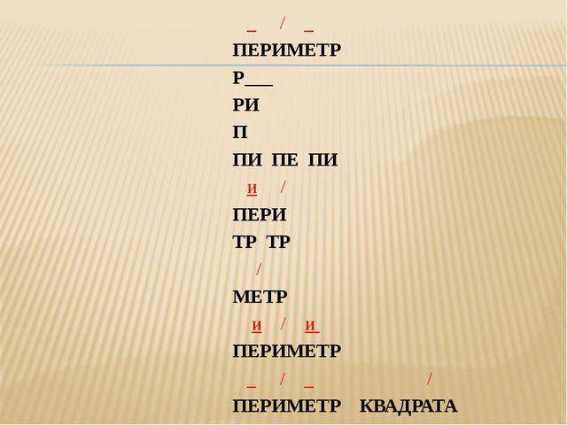_ / _ ПЕРИМЕТР Р___ РИ П ПИ ПЕ ПИ и / ПЕРИ ТР ТР / МЕТР и / и ПЕРИМЕТР _ / _...